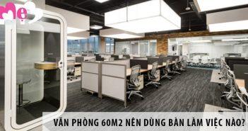Thiết kế văn phòng 60m2 nên dùng bàn làm việc nào?